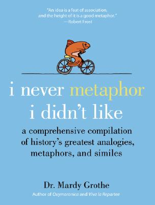I Never Metaphor I Didn't Like By Grothe, Mardy